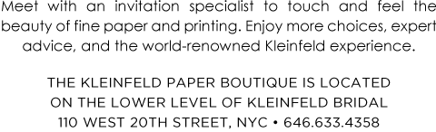 Meet with an invitation specialist to touch and feel the beauty of fine paper and printing. Enjoy more choices, expert advice, and the world-renowned Kleinfeld experience. The Kleinfeld Paper Boutique is located on the lower level of Kleinfeld Bridal 110 West 20th Street, NYC • 646.633.4358